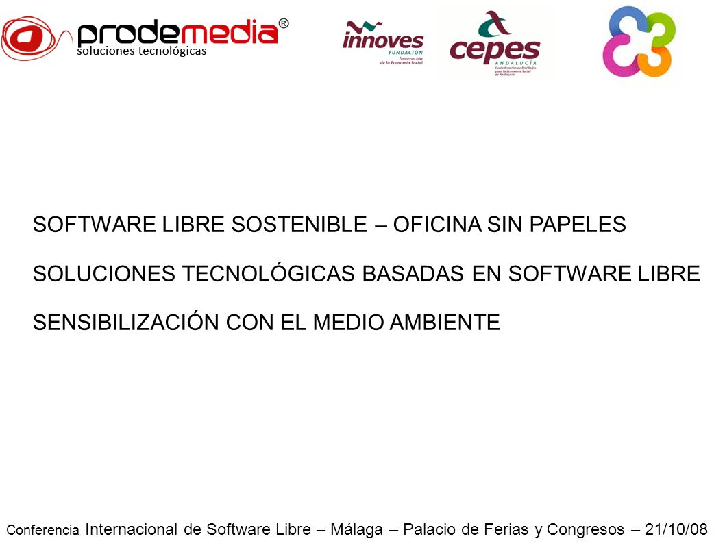 Conferencia Internacional de Software Libre – Málaga – Palacio de Ferias y Congresos – 21/10/08 SOFTWARE LIBRE SOSTENIBLE – OFICINA SIN PAPELES SOLUCIONES TECNOLÓGICAS BASADAS EN SOFTWARE LIBRE SENSIBILIZACIÓN CON EL MEDIO AMBIENTE