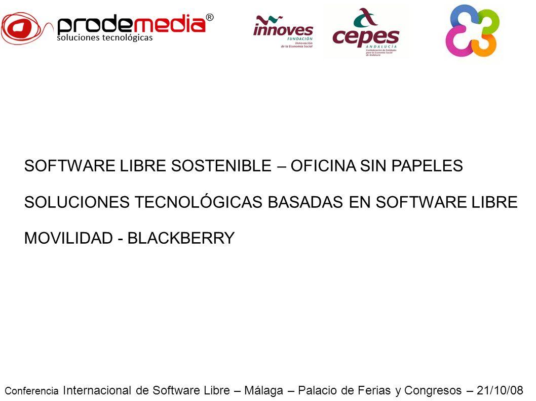 Conferencia Internacional de Software Libre – Málaga – Palacio de Ferias y Congresos – 21/10/08 SOFTWARE LIBRE SOSTENIBLE – OFICINA SIN PAPELES SOLUCIONES TECNOLÓGICAS BASADAS EN SOFTWARE LIBRE MOVILIDAD - BLACKBERRY