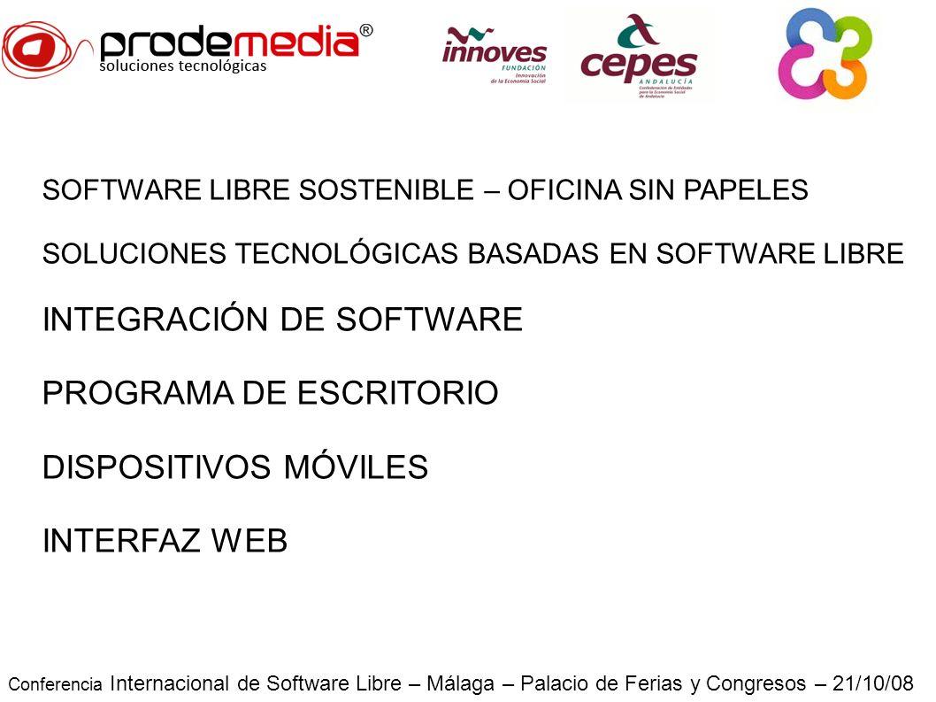 Conferencia Internacional de Software Libre – Málaga – Palacio de Ferias y Congresos – 21/10/08 SOFTWARE LIBRE SOSTENIBLE – OFICINA SIN PAPELES SOLUCIONES TECNOLÓGICAS BASADAS EN SOFTWARE LIBRE INTEGRACIÓN DE SOFTWARE PROGRAMA DE ESCRITORIO DISPOSITIVOS MÓVILES INTERFAZ WEB