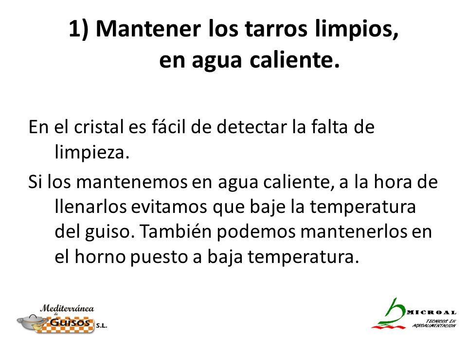 1) Mantener los tarros limpios, en agua caliente. En el cristal es fácil de detectar la falta de limpieza. Si los mantenemos en agua caliente, a la ho