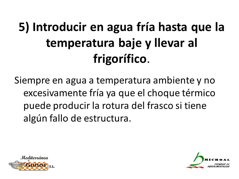 5) Introducir en agua fría hasta que la temperatura baje y llevar al frigorífico. Siempre en agua a temperatura ambiente y no excesivamente fría ya qu