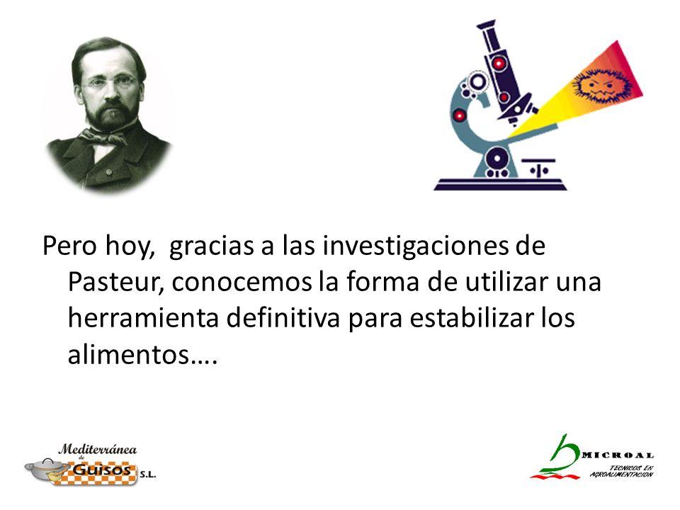 Pero hoy, gracias a las investigaciones de Pasteur, conocemos la forma de utilizar una herramienta definitiva para estabilizar los alimentos…. El calo