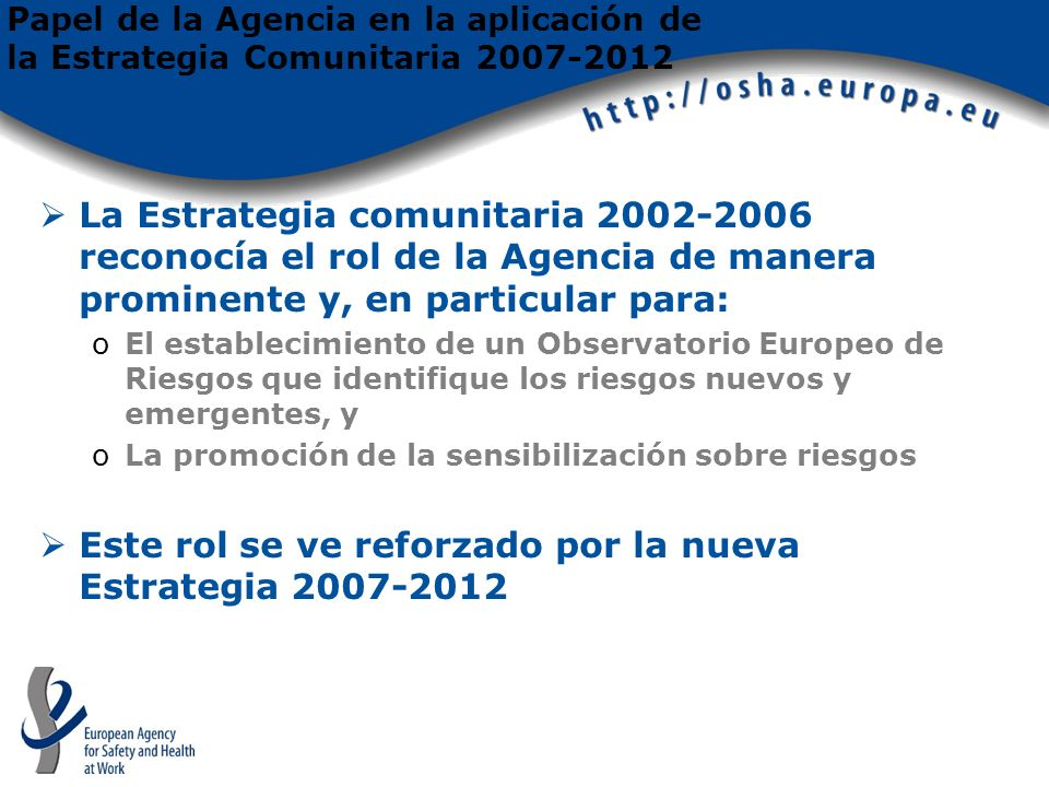 Papel de la Agencia en la aplicación de la Estrategia Comunitaria 2007-2012 La Estrategia comunitaria 2002-2006 reconocía el rol de la Agencia de manera prominente y, en particular para: oEl establecimiento de un Observatorio Europeo de Riesgos que identifique los riesgos nuevos y emergentes, y oLa promoción de la sensibilización sobre riesgos Este rol se ve reforzado por la nueva Estrategia 2007-2012