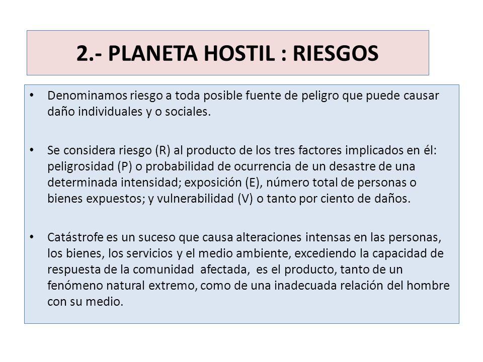 2.- PLANETA HOSTIL : RIESGOS Denominamos riesgo a toda posible fuente de peligro que puede causar daño individuales y o sociales. Se considera riesgo
