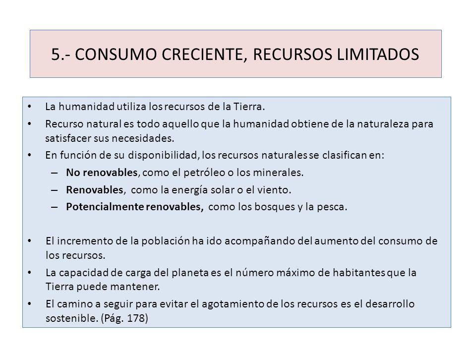 5.- CONSUMO CRECIENTE, RECURSOS LIMITADOS La humanidad utiliza los recursos de la Tierra. Recurso natural es todo aquello que la humanidad obtiene de