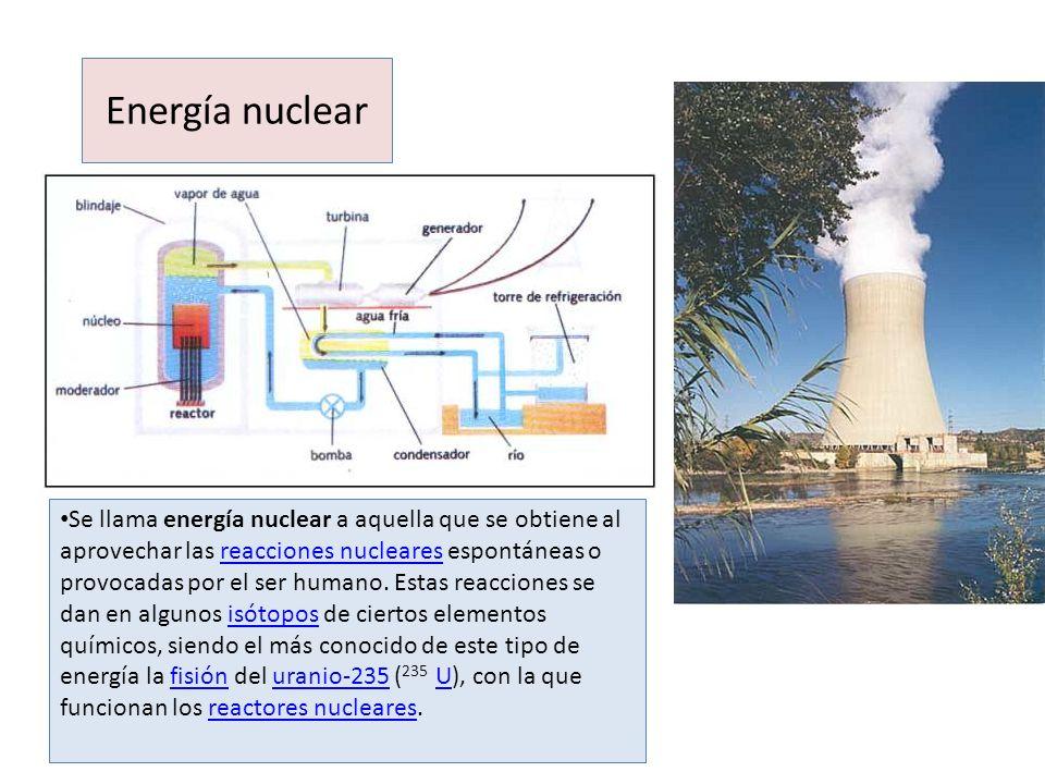 Energía nuclear Se llama energía nuclear a aquella que se obtiene al aprovechar las reacciones nucleares espontáneas o provocadas por el ser humano. E