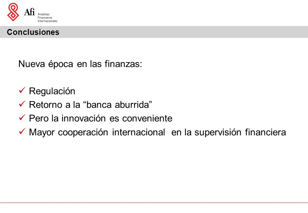 Conclusiones Nueva época en las finanzas: Regulación Retorno a la banca aburrida Pero la innovación es conveniente Mayor cooperación internacional en la supervisión financiera