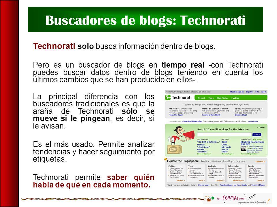 Buscadores de blogs: Technorati Technorati solo busca información dentro de blogs. Pero es un buscador de blogs en tiempo real -con Technorati puedes