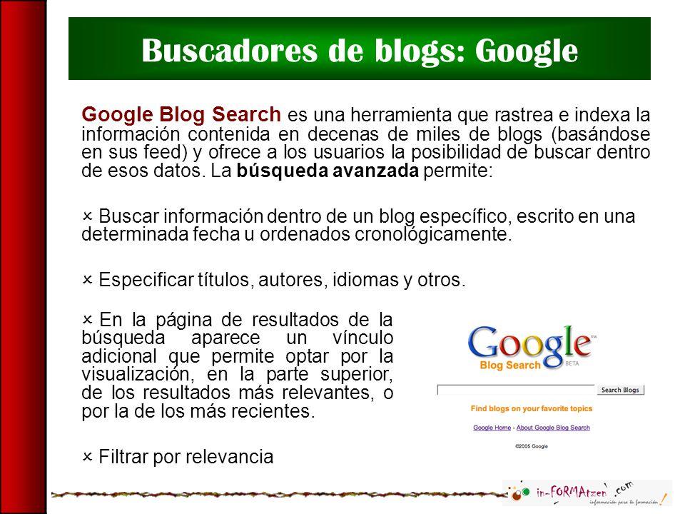 Buscadores de blogs: Google Google Blog Search es una herramienta que rastrea e indexa la información contenida en decenas de miles de blogs (basándos