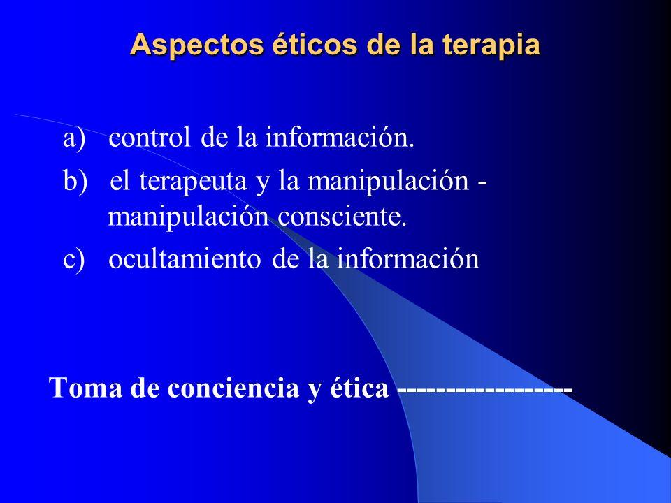 Aspectos éticos de la terapia a) control de la información. b) el terapeuta y la manipulación - consciente. c) ocultamiento de la información Toma de