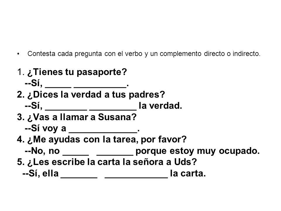 Contesta cada pregunta con el verbo y un complemento directo o indirecto. 1. ¿Tienes tu pasaporte? --Sí, _____ __________. 2. ¿Dices la verdad a tus p