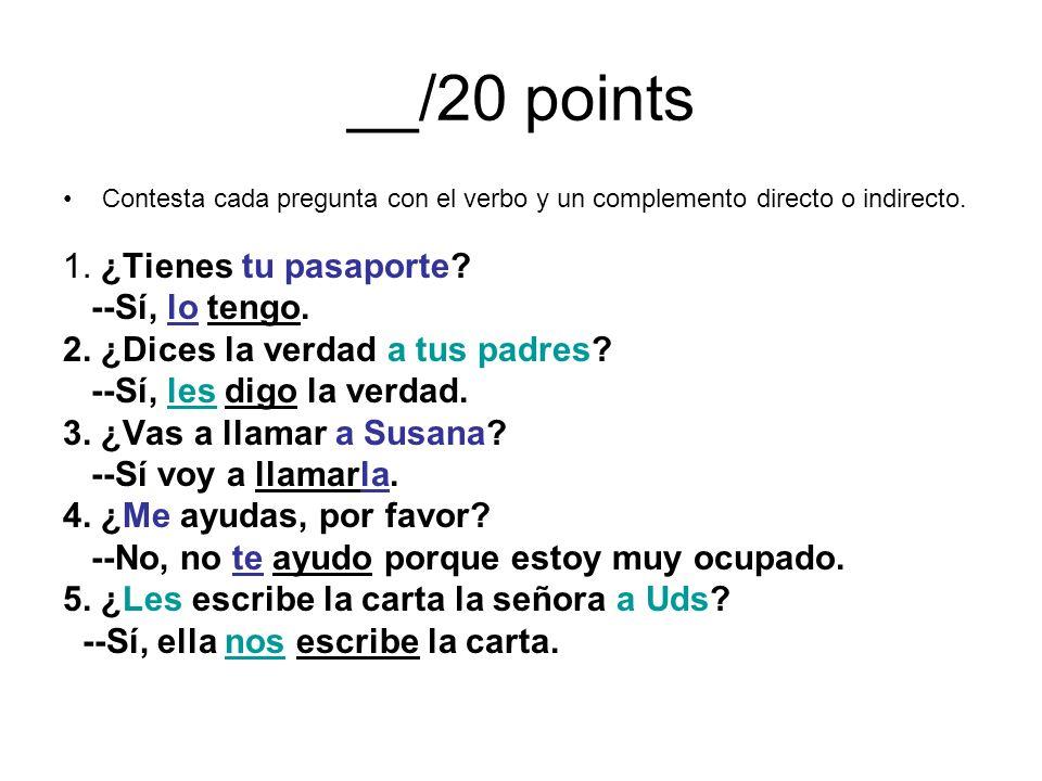__/20 points Contesta cada pregunta con el verbo y un complemento directo o indirecto. 1. ¿Tienes tu pasaporte? --Sí, lo tengo. 2. ¿Dices la verdad a