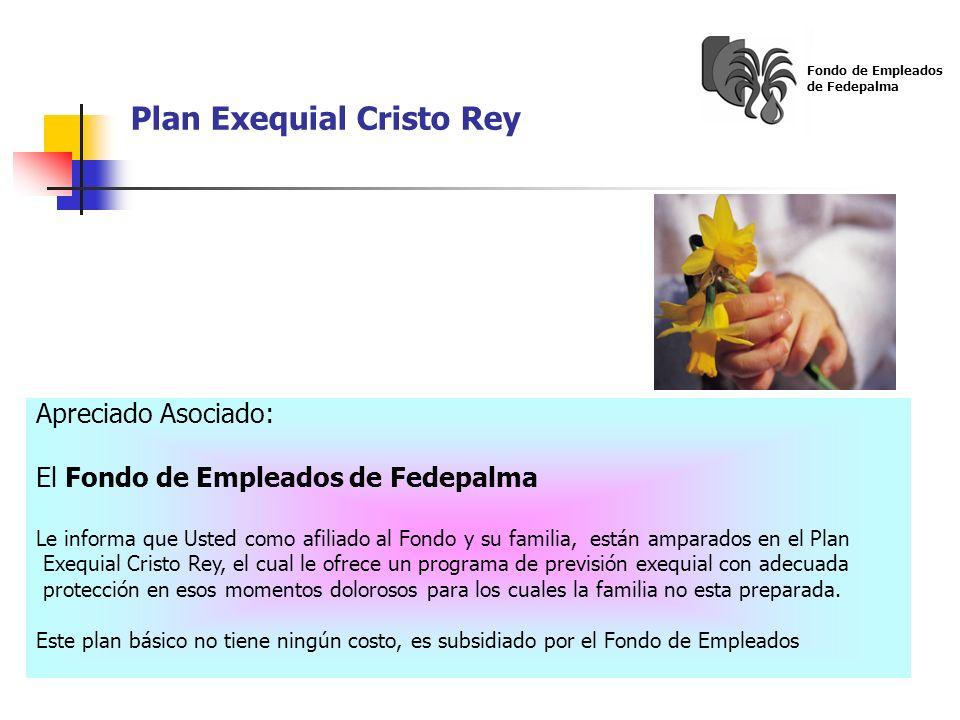 Plan Exequial Cristo Rey Fondo de Empleados de Fedepalma Apreciado Asociado: El Fondo de Empleados de Fedepalma Le informa que Usted como afiliado al