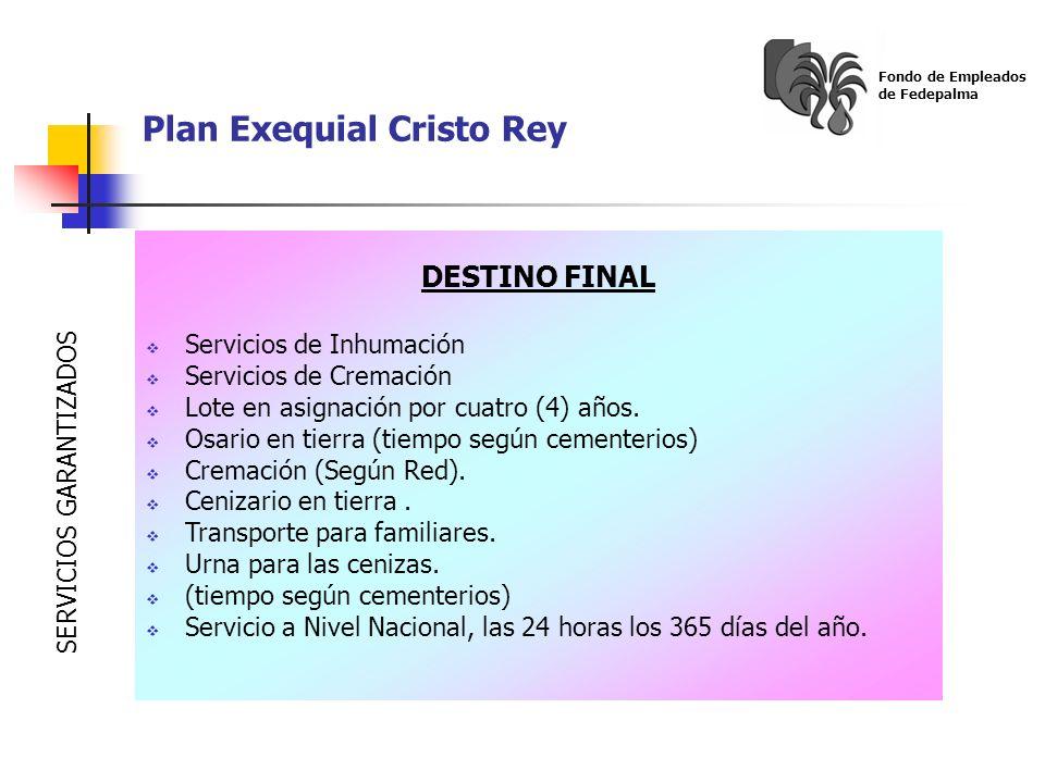 Plan Exequial Cristo Rey Fondo de Empleados de Fedepalma DESTINO FINAL Servicios de Inhumación Servicios de Cremación Lote en asignación por cuatro (4