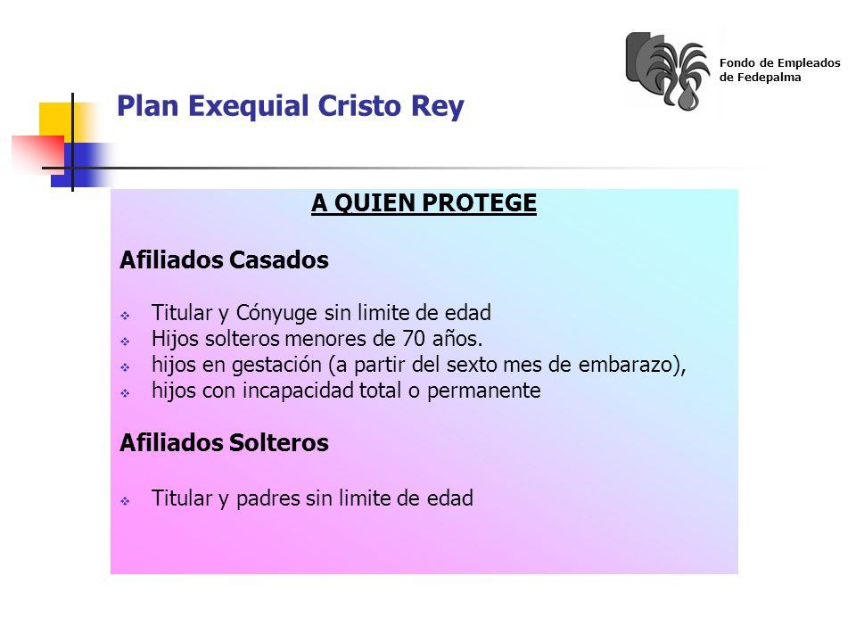 Plan Exequial Cristo Rey Fondo de Empleados de Fedepalma A QUIEN PROTEGE Afiliados Casados Titular y Cónyuge sin limite de edad Hijos solteros menores