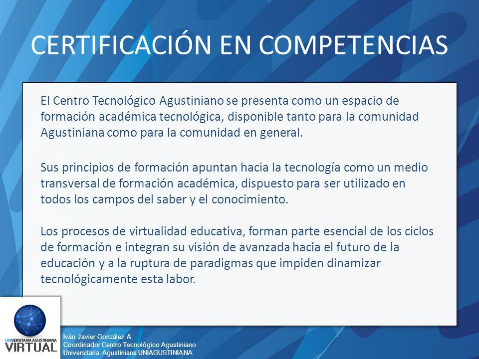 Iván Javier González A. Coordinador Centro Tecnológico Agustiniano Universitaria Agustiniana UNIAGUSTINIANA CERTIFICACIÓN EN COMPETENCIAS El Centro Te