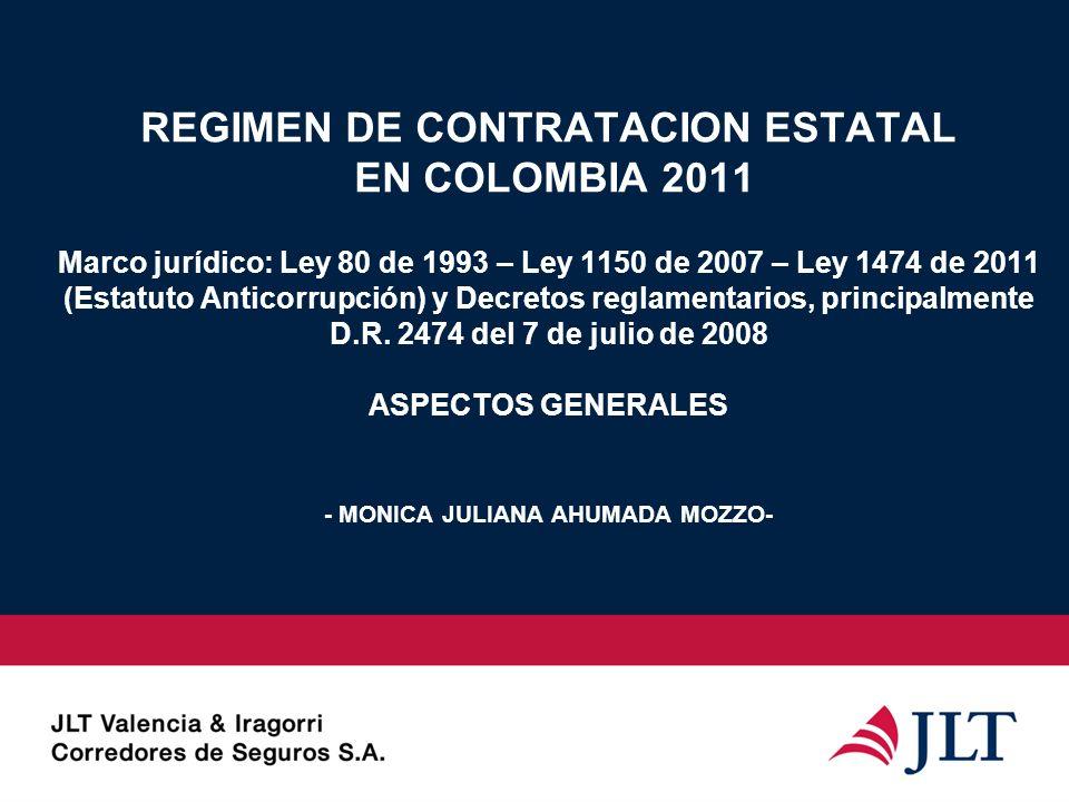 REGIMEN DE CONTRATACION ESTATAL EN COLOMBIA 2011 Marco jurídico: Ley 80 de 1993 – Ley 1150 de 2007 – Ley 1474 de 2011 (Estatuto Anticorrupción) y Decr