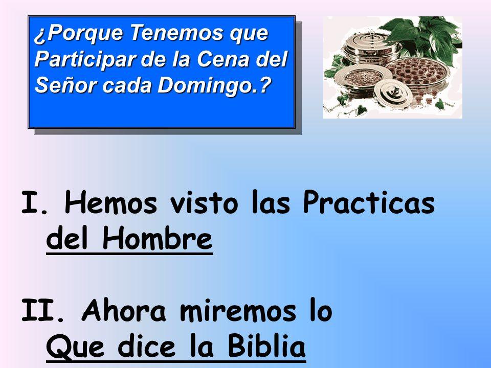¿Porque Tenemos que Participar de la Cena del Señor cada Domingo.? I. Hemos visto las Practicas del Hombre II. Ahora miremos lo Que dice la Biblia
