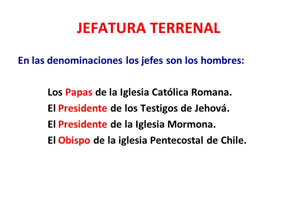 JEFATURA TERRENAL En las denominaciones los jefes son los hombres: Los Papas de la Iglesia Católica Romana. El Presidente de los Testigos de Jehová. E