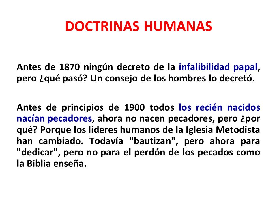 DOCTRINAS HUMANAS Antes de 1870 ningún decreto de la infalibilidad papal, pero ¿qué pasó? Un consejo de los hombres lo decretó. Antes de principios de