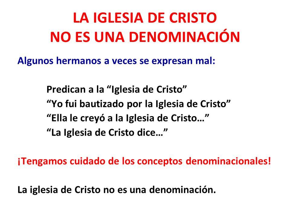 LA IGLESIA DE CRISTO NO ES UNA DENOMINACIÓN Algunos hermanos a veces se expresan mal: Predican a la Iglesia de Cristo Yo fui bautizado por la Iglesia