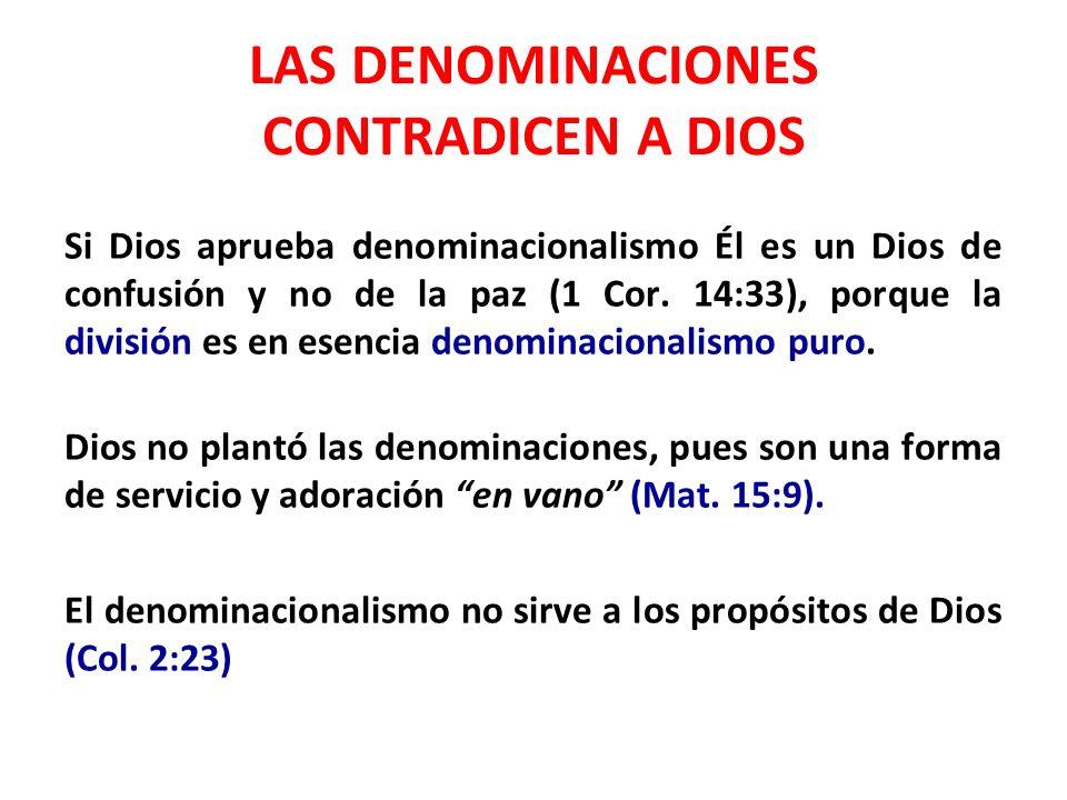 LAS DENOMINACIONES CONTRADICEN A DIOS Si Dios aprueba denominacionalismo Él es un Dios de confusión y no de la paz (1 Cor. 14:33), porque la división