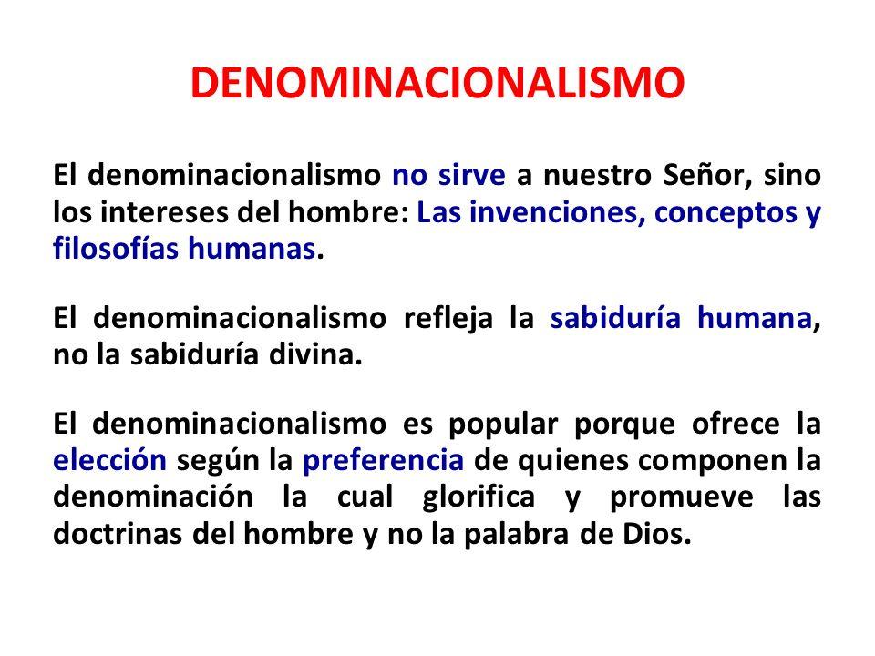 DENOMINACIONALISMO El denominacionalismo no sirve a nuestro Señor, sino los intereses del hombre: Las invenciones, conceptos y filosofías humanas. El