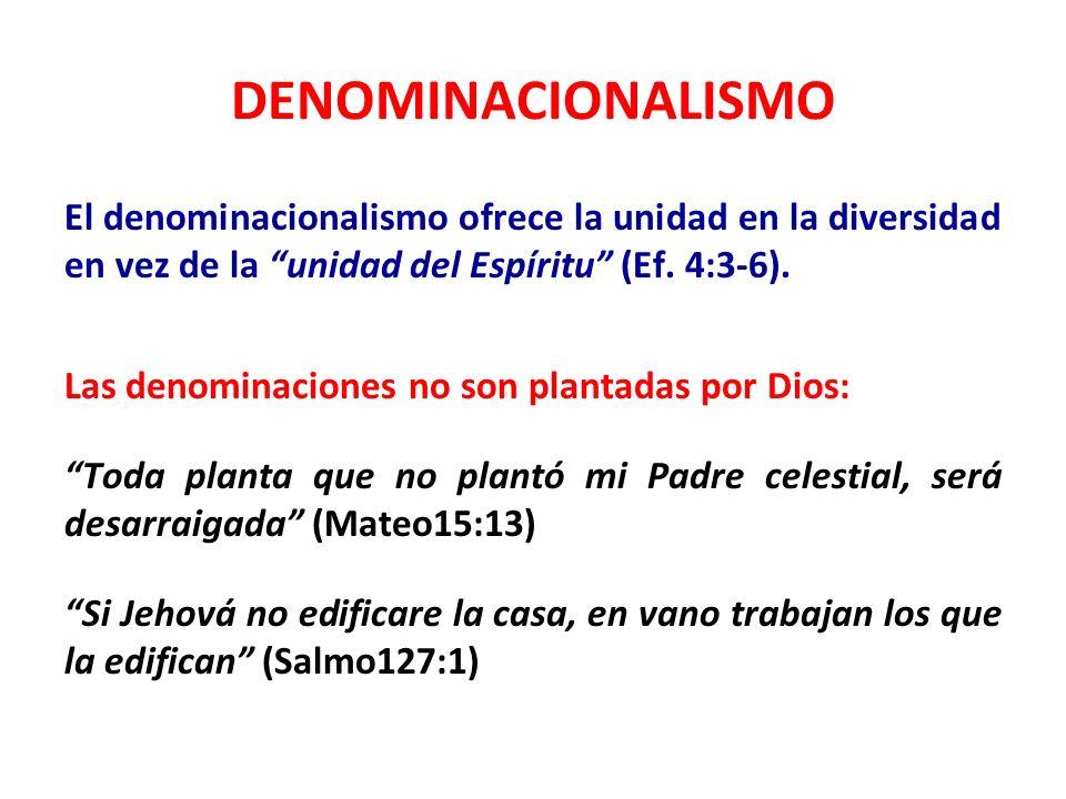 DENOMINACIONALISMO El denominacionalismo ofrece la unidad en la diversidad en vez de la unidad del Espíritu (Ef. 4:3-6). Las denominaciones no son pla