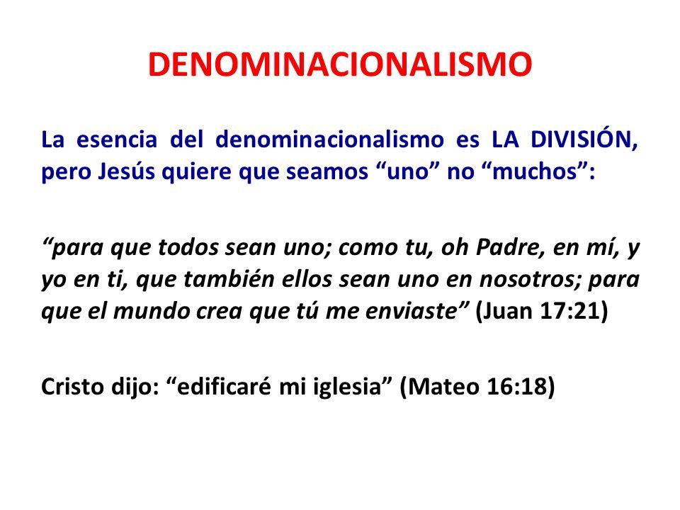 DENOMINACIONALISMO La esencia del denominacionalismo es LA DIVISIÓN, pero Jesús quiere que seamos uno no muchos: para que todos sean uno; como tu, oh