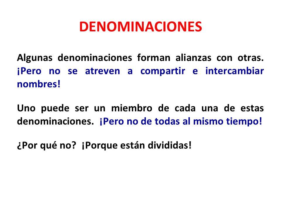 DENOMINACIONES Algunas denominaciones forman alianzas con otras. ¡Pero no se atreven a compartir e intercambiar nombres! Uno puede ser un miembro de c