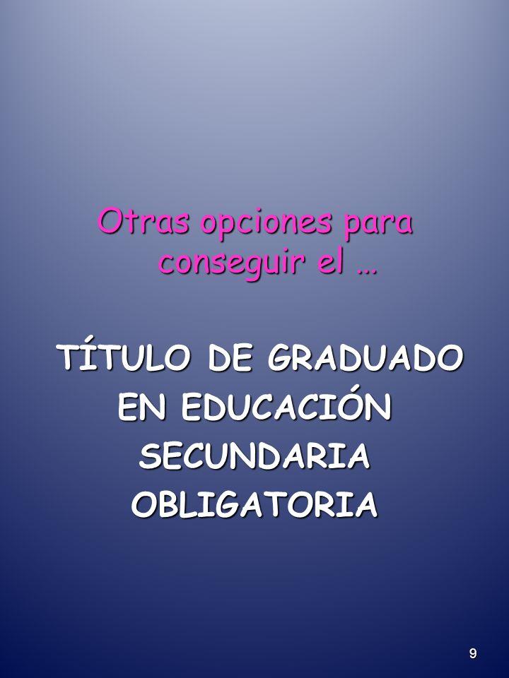 Otras opciones para conseguir el … TÍTULO DE GRADUADO TÍTULO DE GRADUADO EN EDUCACIÓN SECUNDARIAOBLIGATORIA 9
