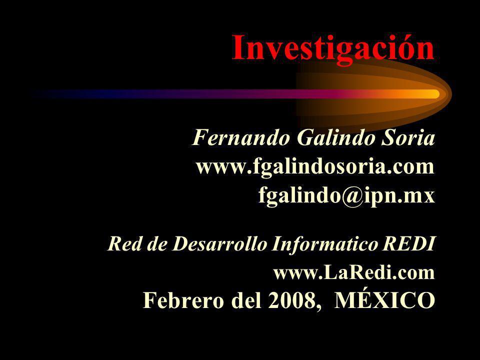 Investigación Fernando Galindo Soria www.fgalindosoria.com fgalindo@ipn.mx Red de Desarrollo Informatico REDI www.LaRedi.com Febrero del 2008, MÉXICO