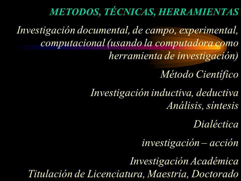 METODOS, TÉCNICAS, HERRAMIENTAS Investigación documental, de campo, experimental, computacional (usando la computadora como herramienta de investigaci