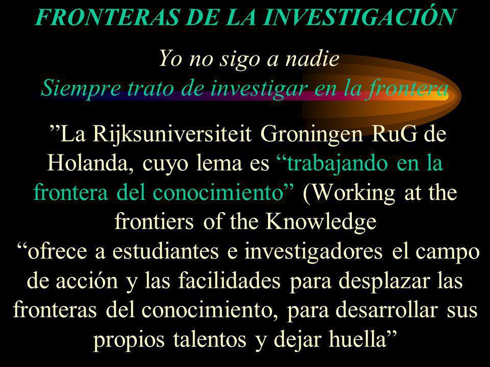 FRONTERAS DE LA INVESTIGACIÓN Yo no sigo a nadie Siempre trato de investigar en la frontera La Rijksuniversiteit Groningen RuG de Holanda, cuyo lema e