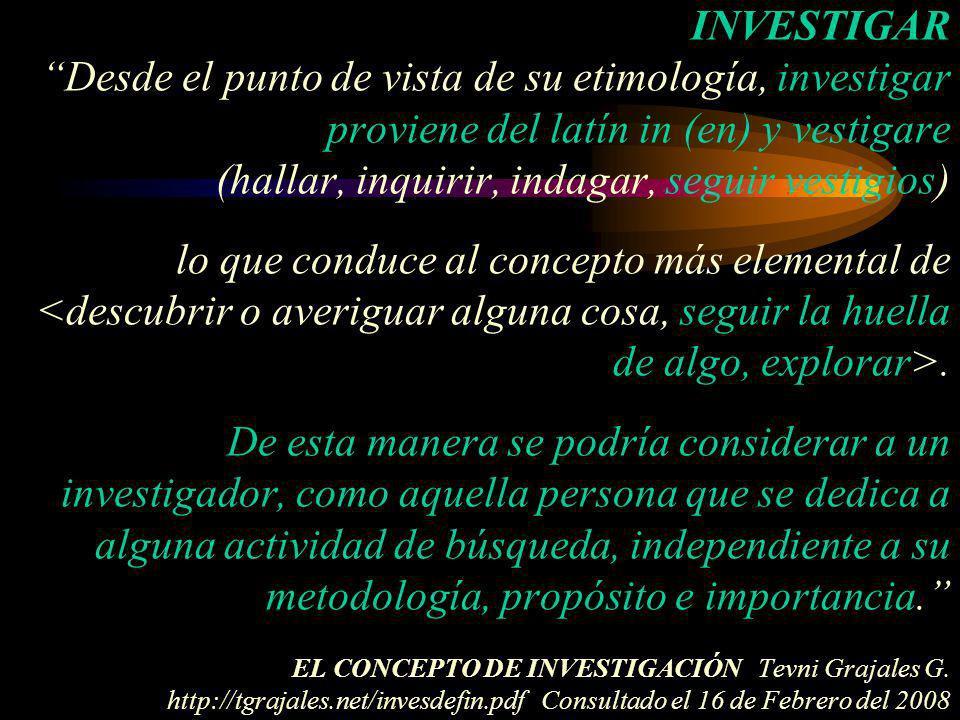 INVESTIGAR Desde el punto de vista de su etimología, investigar proviene del latín in (en) y vestigare (hallar, inquirir, indagar, seguir vestigios) l