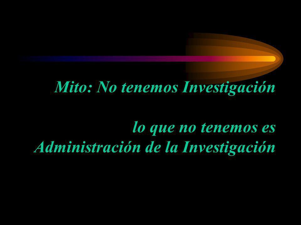 Mito: No tenemos Investigación lo que no tenemos es Administración de la Investigación