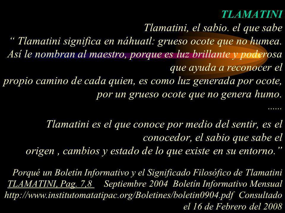 TLAMATINI Tlamatini, el sabio. el que sabe Tlamatini significa en náhuatl: grueso ocote que no humea. Así le nombran al maestro, porque es luz brillan