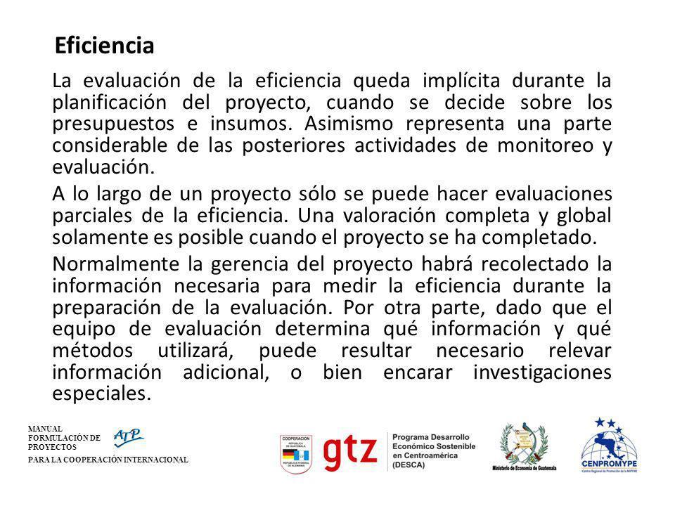 MANUAL FORMULACIÓN DE PROYECTOS PARA LA COOPERACIÓN INTERNACIONAL Eficiencia La evaluación de la eficiencia queda implícita durante la planificación d