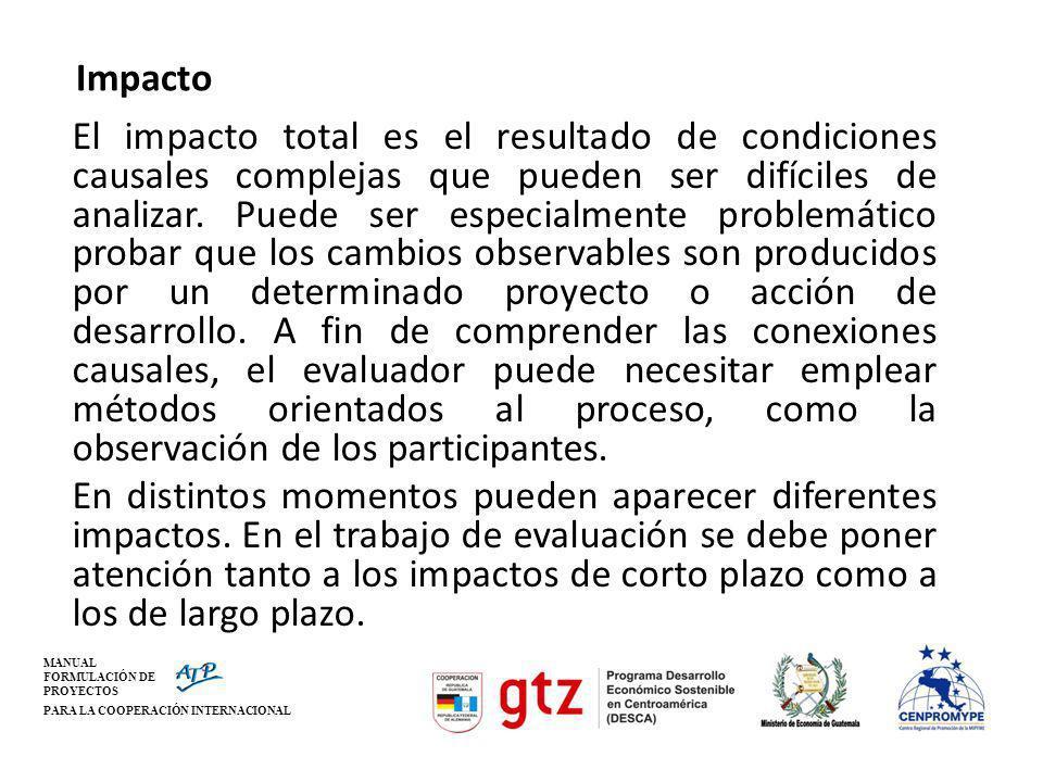 MANUAL FORMULACIÓN DE PROYECTOS PARA LA COOPERACIÓN INTERNACIONAL Impacto El impacto total es el resultado de condiciones causales complejas que puede