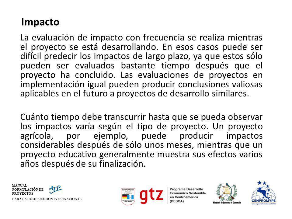 MANUAL FORMULACIÓN DE PROYECTOS PARA LA COOPERACIÓN INTERNACIONAL Impacto La evaluación de impacto con frecuencia se realiza mientras el proyecto se e