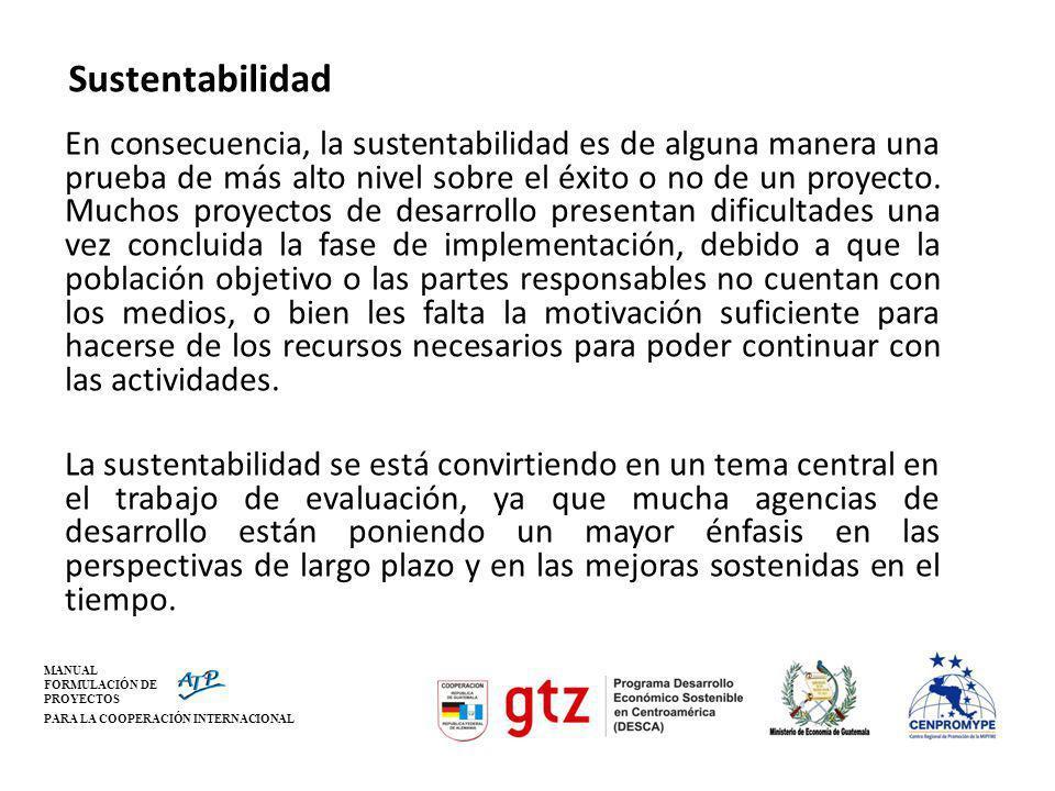 MANUAL FORMULACIÓN DE PROYECTOS PARA LA COOPERACIÓN INTERNACIONAL Sustentabilidad En consecuencia, la sustentabilidad es de alguna manera una prueba d
