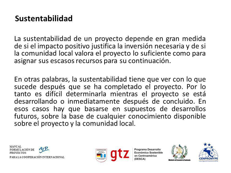 MANUAL FORMULACIÓN DE PROYECTOS PARA LA COOPERACIÓN INTERNACIONAL Sustentabilidad La sustentabilidad de un proyecto depende en gran medida de si el im