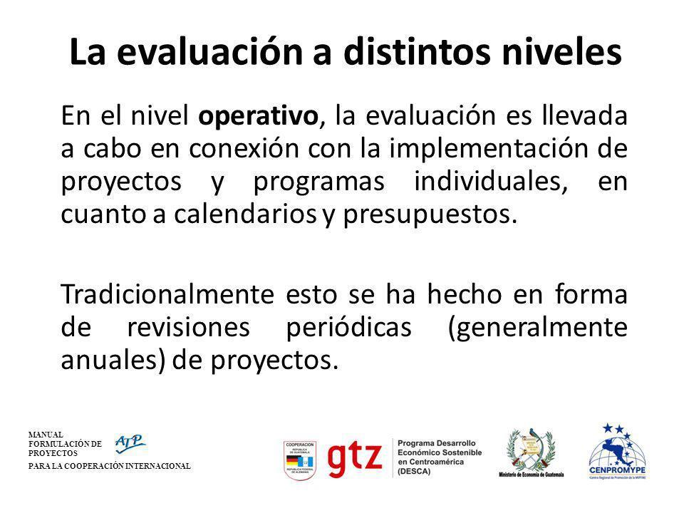 MANUAL FORMULACIÓN DE PROYECTOS PARA LA COOPERACIÓN INTERNACIONAL La evaluación a distintos niveles Las evaluaciones de país y temáticas difieren de las evaluaciones de proyectos y programas específicos y requieren de enfoques y métodos distintos.
