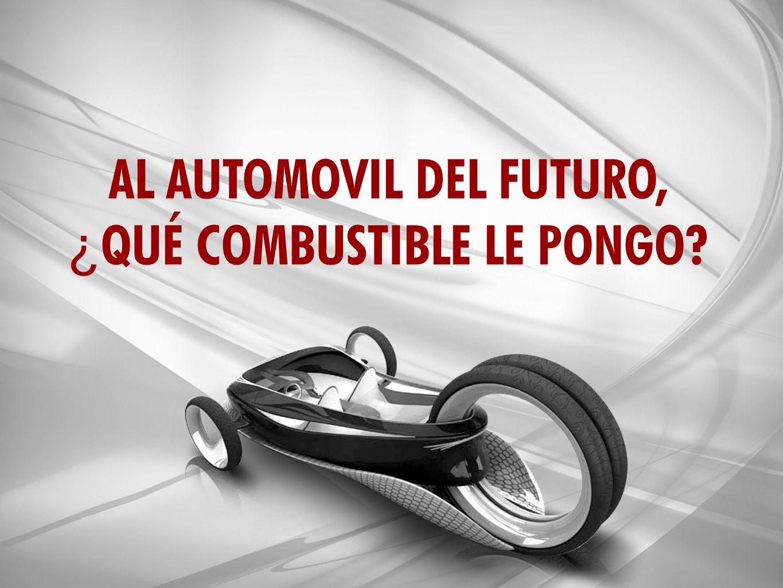 AL AUTOMOVIL DEL FUTURO, ¿ QUÉ COMBUSTIBLE LE PONGO