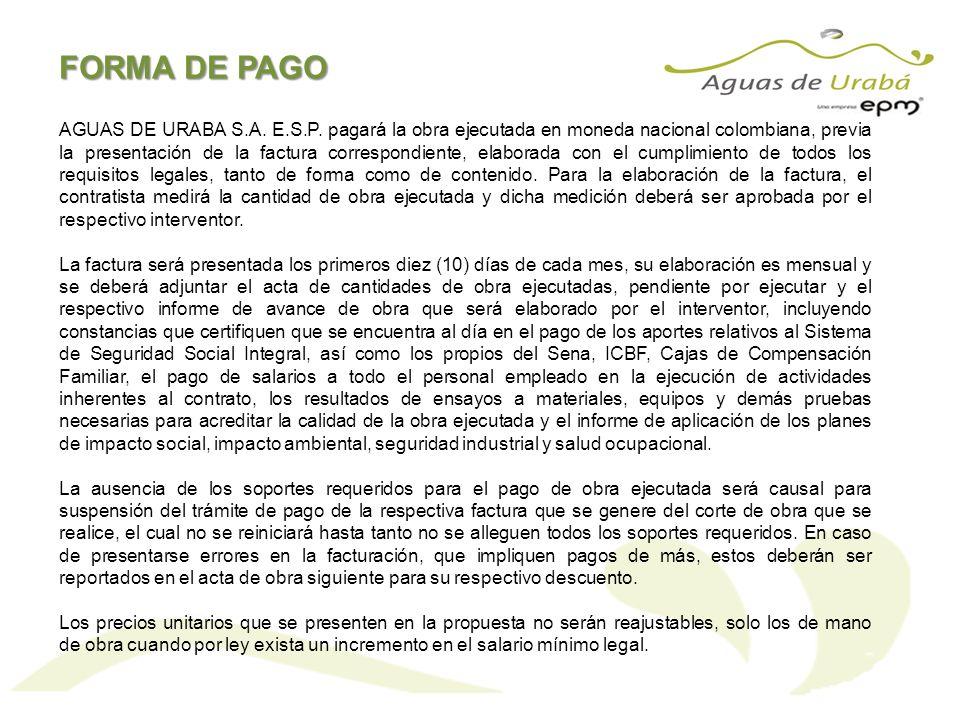 AGUAS DE URABA S.A. E.S.P. pagará la obra ejecutada en moneda nacional colombiana, previa la presentación de la factura correspondiente, elaborada con