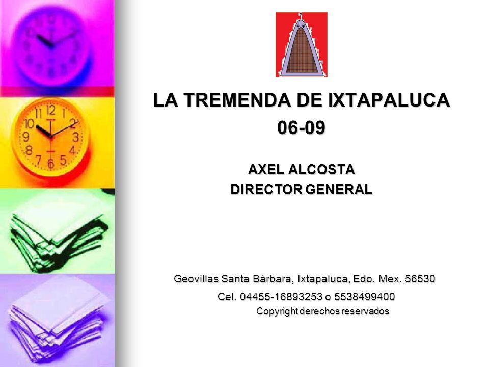 LA TREMENDA DE IXTAPALUCA 06-09 AXEL ALCOSTA DIRECTOR GENERAL Geovillas Santa Bárbara, Ixtapaluca, Edo. Mex. 56530 Geovillas Santa Bárbara, Ixtapaluca