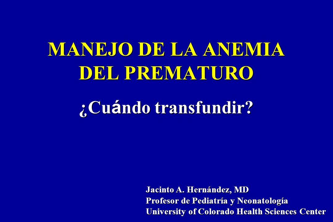 MANEJO DE LA ANEMIA DEL PREMATURO ¿Cu á ndo transfundir? Jacinto A. Hernández, MD Profesor de Pediatría y Neonatología University of Colorado Health S