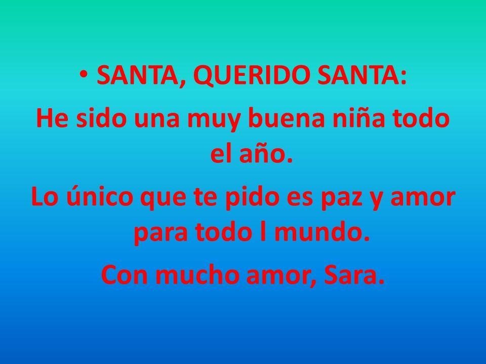 SANTA, QUERIDO SANTA: He sido una muy buena niña todo el año. Lo único que te pido es paz y amor para todo l mundo. Con mucho amor, Sara.