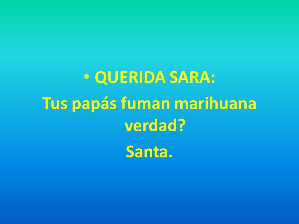 QUERIDA SARA: Tus papás fuman marihuana verdad? Santa.