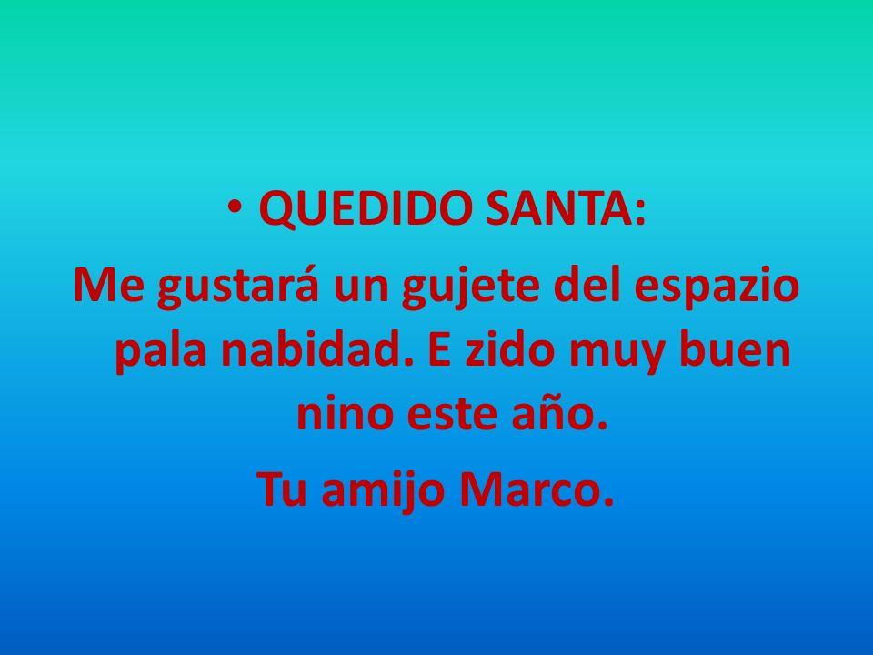 QUEDIDO SANTA: Me gustará un gujete del espazio pala nabidad. E zido muy buen nino este año. Tu amijo Marco.